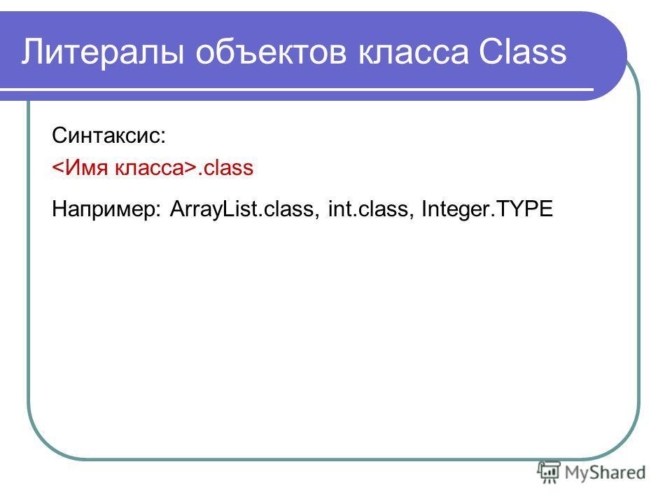 Литералы объектов класса Class Синтаксис:.class Например: ArrayList.class, int.class, Integer.TYPE