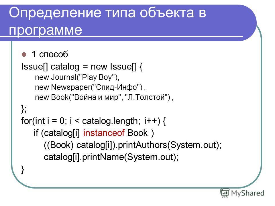 Определение типа объекта в программе 1 способ Issue[] catalog = new Issue[] { new Journal(