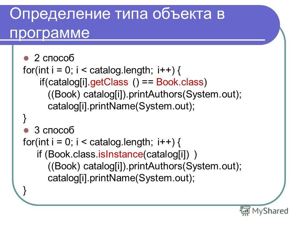 Определение типа объекта в программе 2 способ for(int i = 0; i < catalog.length; i++) { if(catalog[i].getClass () == Book.class) ((Book) catalog[i]).printAuthors(System.out); catalog[i].printName(System.out); } 3 способ for(int i = 0; i < catalog.len