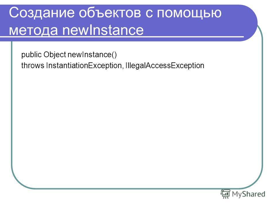 Создание объектов с помощью метода newInstance public Object newInstance() throws InstantiationException, IllegalAccessException