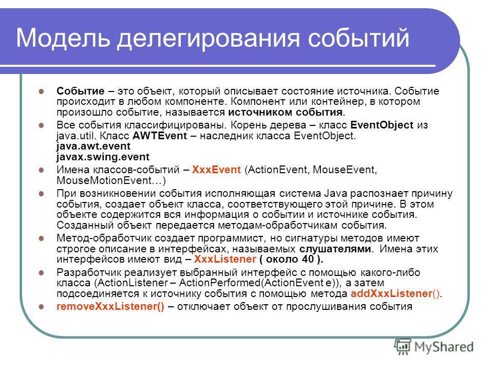 Модель делегирования событий Событие – это объект, который описывает состояние источника. Событие происходит в любом компоненте. Компонент или контейнер, в котором произошло событие, называется источником события. Все события классифицированы. Корень