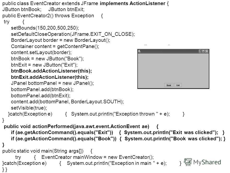 public class EventCreator extends JFrame implements ActionListener { JButton btnBook; JButton btnExit; public EventCreator2() throws Exception { try { setBounds(150,200,500,250); setDefaultCloseOperation(JFrame.EXIT_ON_CLOSE); BorderLayout border = n