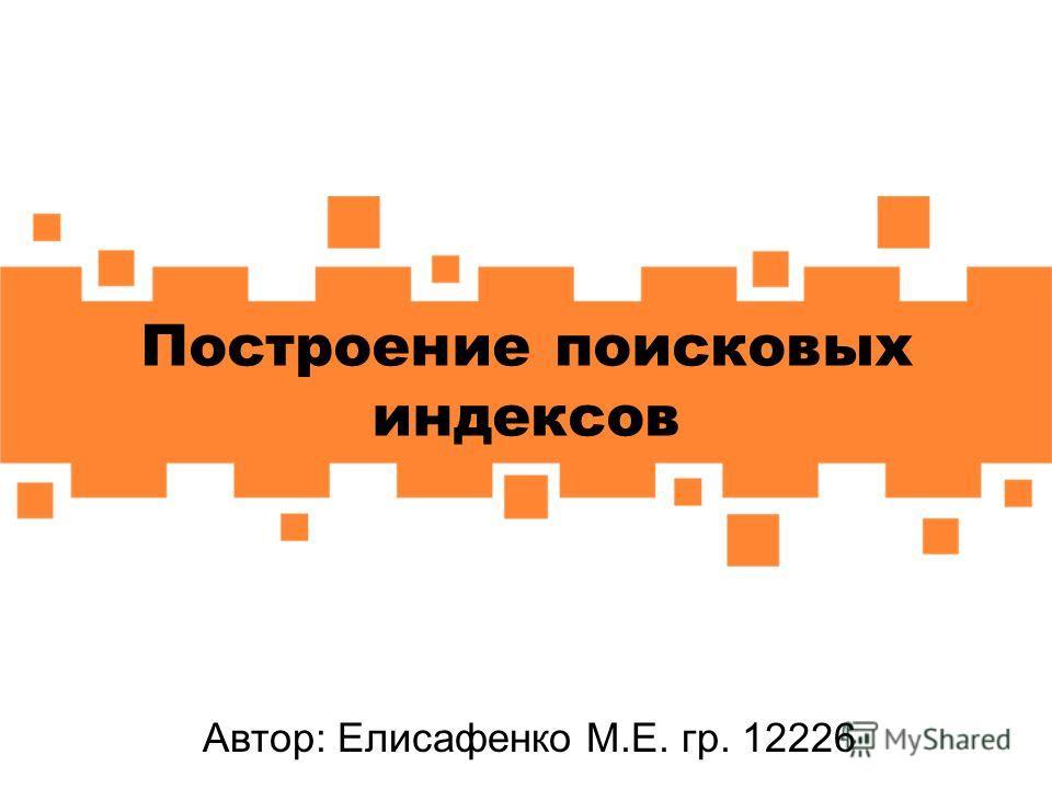 Построение поисковых индексов Автор: Елисафенко М.Е. гр. 12226