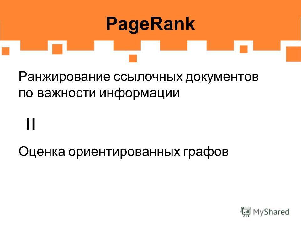 PageRank Ранжирование ссылочных документов по важности информации Оценка ориентированных графов =