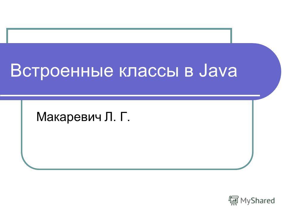 Встроенные классы в Java Макаревич Л. Г.