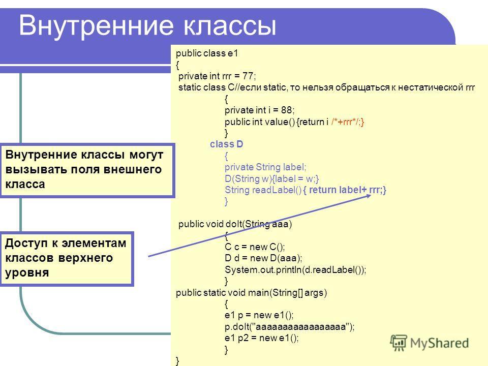 Внутренние классы public class e1 { private int rrr = 77; static class C//если static, то нельзя обращаться к нестатической rrr { private int i = 88; public int value() {return i /*+rrr*/;} } class D { private String label; D(String w){label = w;} St