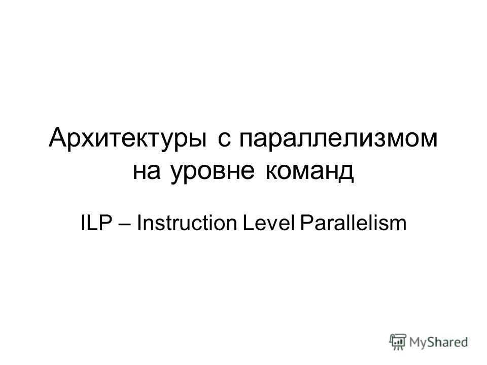 Архитектуры с параллелизмом на уровне команд ILP – Instruction Level Parallelism