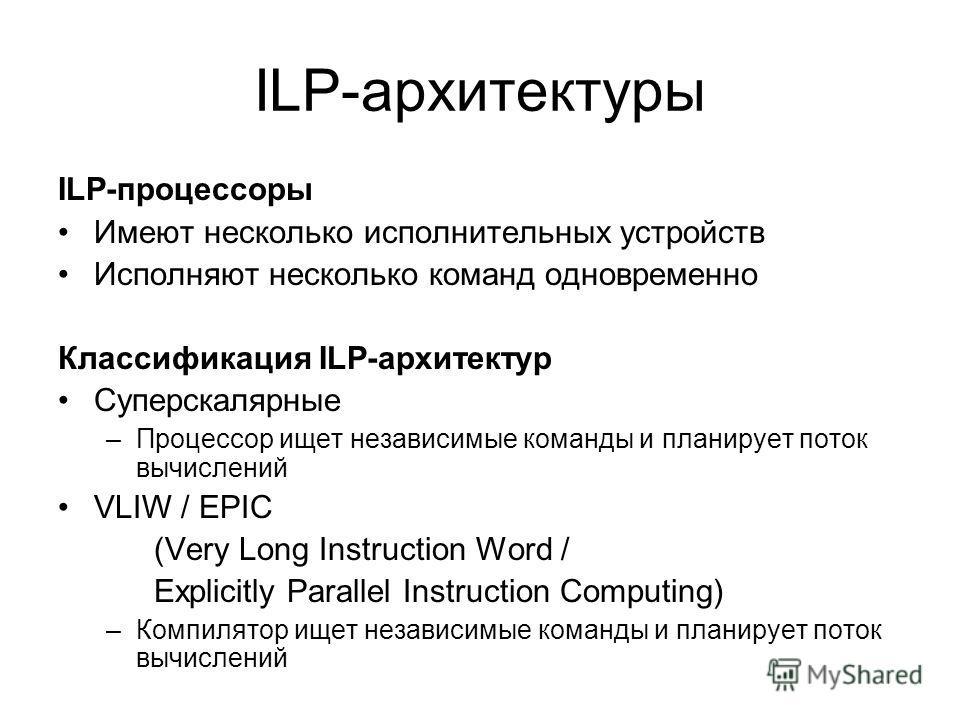 ILP-архитектуры ILP-процессоры Имеют несколько исполнительных устройств Исполняют несколько команд одновременно Классификация ILP-архитектур Суперскалярные –Процессор ищет независимые команды и планирует поток вычислений VLIW / EPIC (Very Long Instru