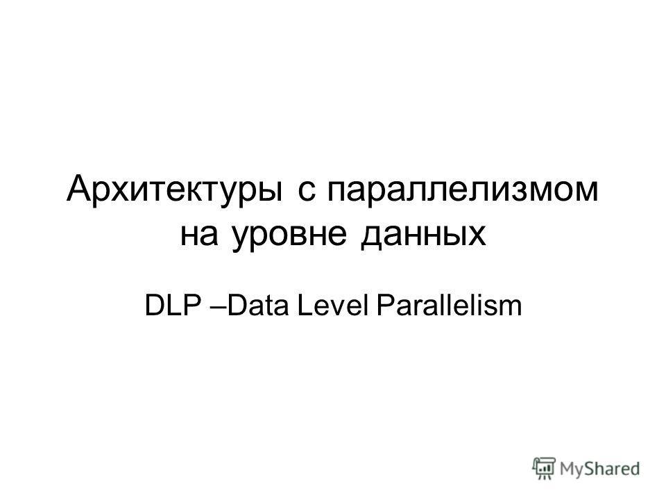 Архитектуры с параллелизмом на уровне данных DLP –Data Level Parallelism