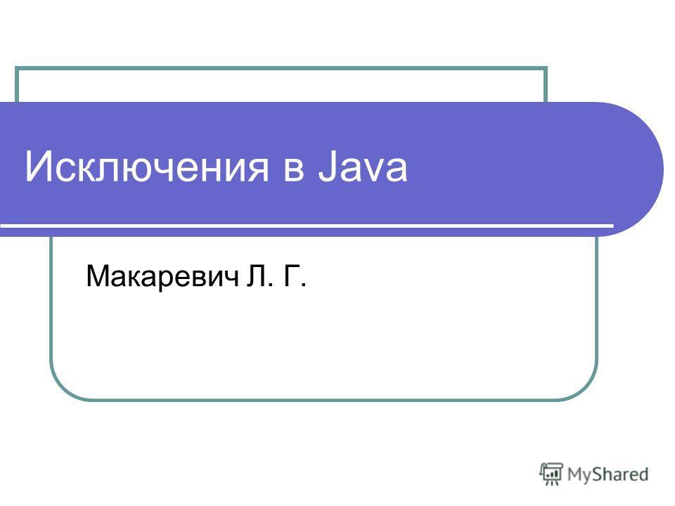 Исключения в Java Макаревич Л. Г.