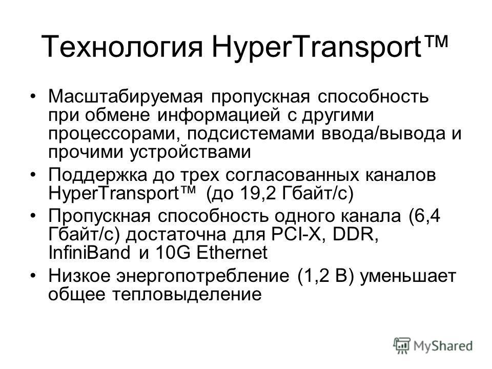 Масштабируемая пропускная способность при обмене информацией с другими процессорами, подсистемами ввода/вывода и прочими устройствами Поддержка до трех согласованных каналов HyperTransport (до 19,2 Гбайт/с) Пропускная способность одного канала (6,4 Г