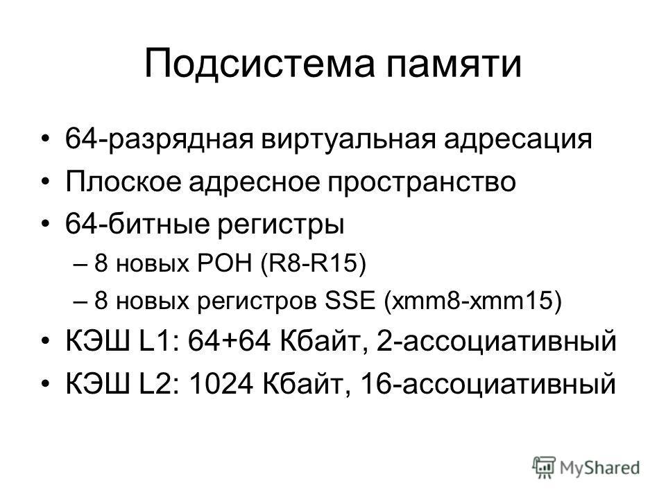 Подсистема памяти 64-разрядная виртуальная адресация Плоское адресное пространство 64-битные регистры –8 новых РОН (R8-R15) –8 новых регистров SSE (xmm8-xmm15) КЭШ L1: 64+64 Кбайт, 2-ассоциативный КЭШ L2: 1024 Кбайт, 16-ассоциативный
