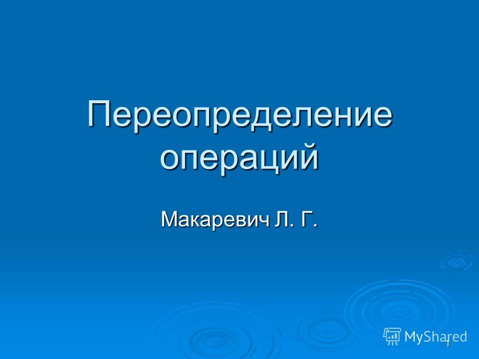 1 Переопределение операций Макаревич Л. Г.