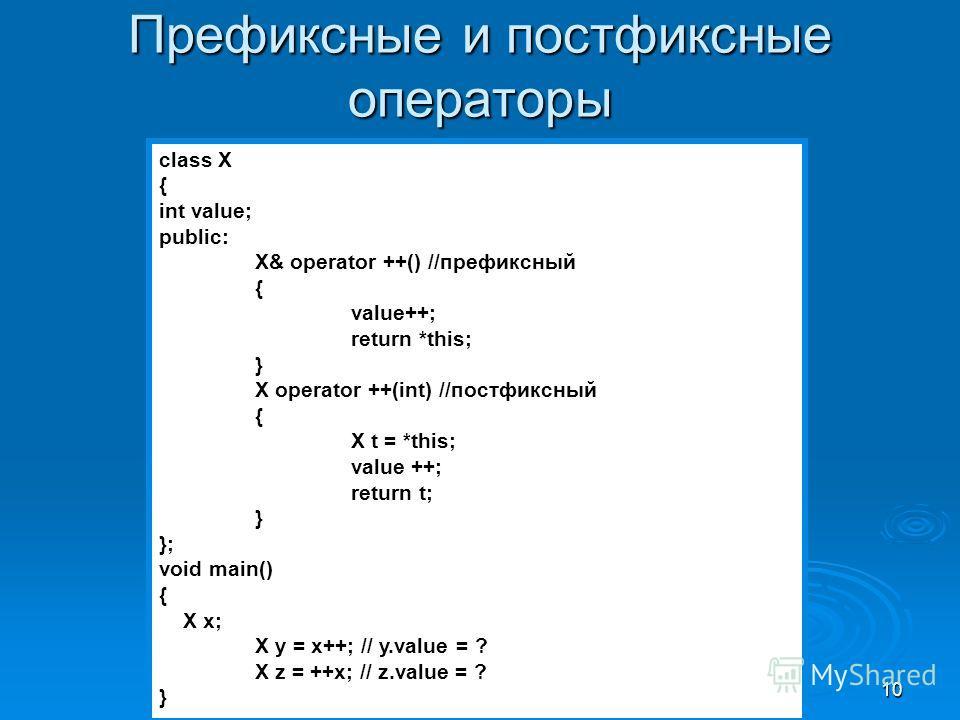 10 Префиксные и постфиксные операторы class X { int value; public: X& operator ++() //префиксный { value++; return *this; } X operator ++(int) //постфиксный { X t = *this; value ++; return t; } }; void main() { X x; X y = x++; // y.value = ? X z = ++