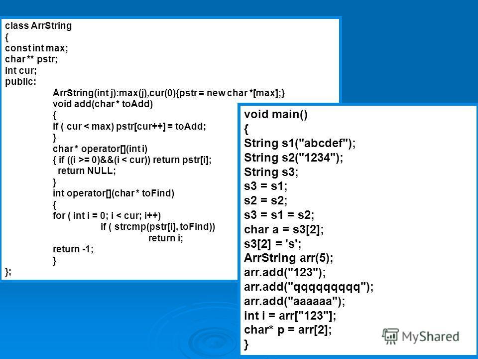 12 class ArrString { const int max; char ** pstr; int cur; public: ArrString(int j):max(j),cur(0){pstr = new char *[max];} void add(char * toAdd) { if ( cur < max) pstr[cur++] = toAdd; } char * operator[](int i) { if ((i >= 0)&&(i < cur)) return pstr