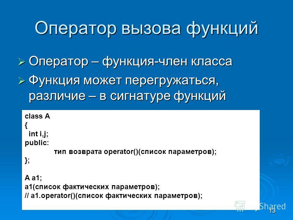 13 Оператор вызова функций Оператор – функция-член класса Оператор – функция-член класса Функция может перегружаться, различие – в сигнатуре функций Функция может перегружаться, различие – в сигнатуре функций class A { int i,j; public: тип возврата o