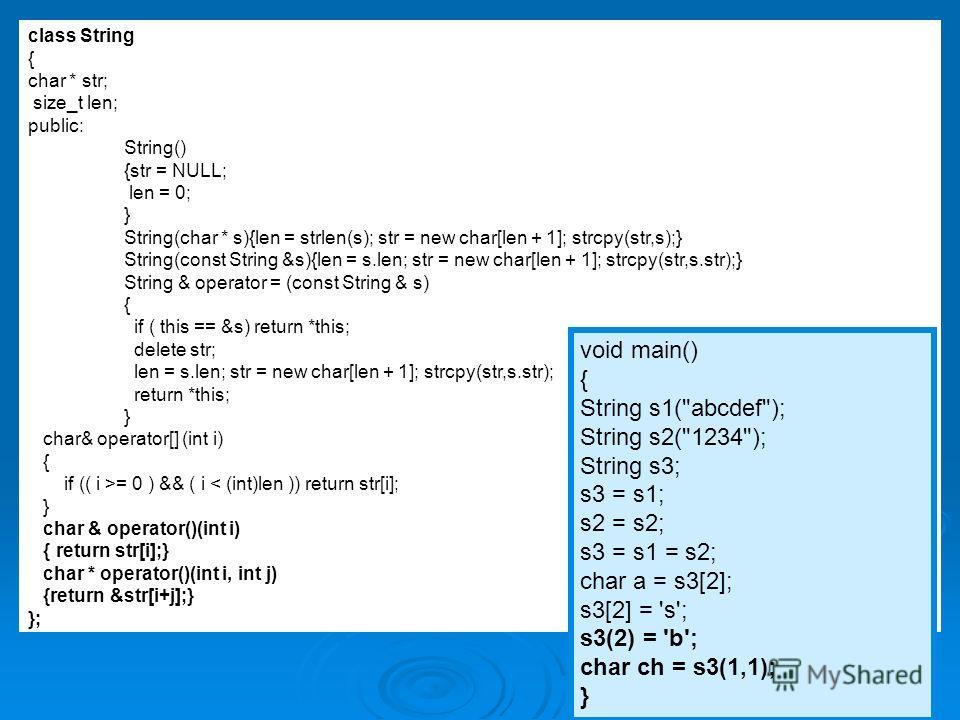 14 class String { char * str; size_t len; public: String() {str = NULL; len = 0; } String(char * s){len = strlen(s); str = new char[len + 1]; strcpy(str,s);} String(const String &s){len = s.len; str = new char[len + 1]; strcpy(str,s.str);} String & o