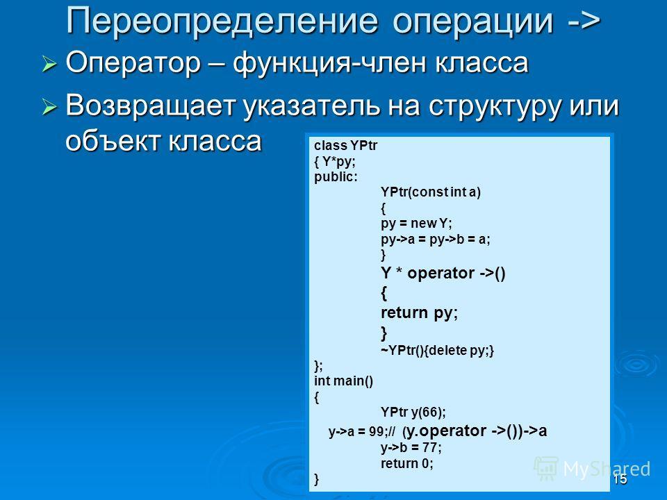 15 Переопределение операции -> Оператор – функция-член класса Оператор – функция-член класса Возвращает указатель на структуру или объект класса Возвращает указатель на структуру или объект класса class YPtr { Y*py; public: YPtr(const int a) { py = n