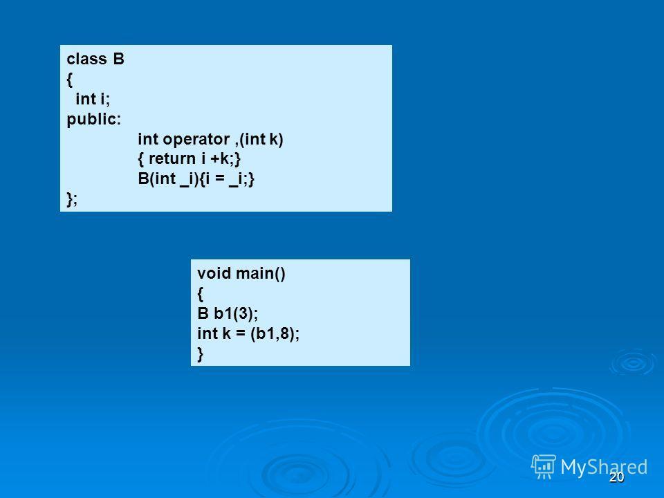 20 class B { int i; public: int operator,(int k) { return i +k;} B(int _i){i = _i;} }; void main() { B b1(3); int k = (b1,8); }