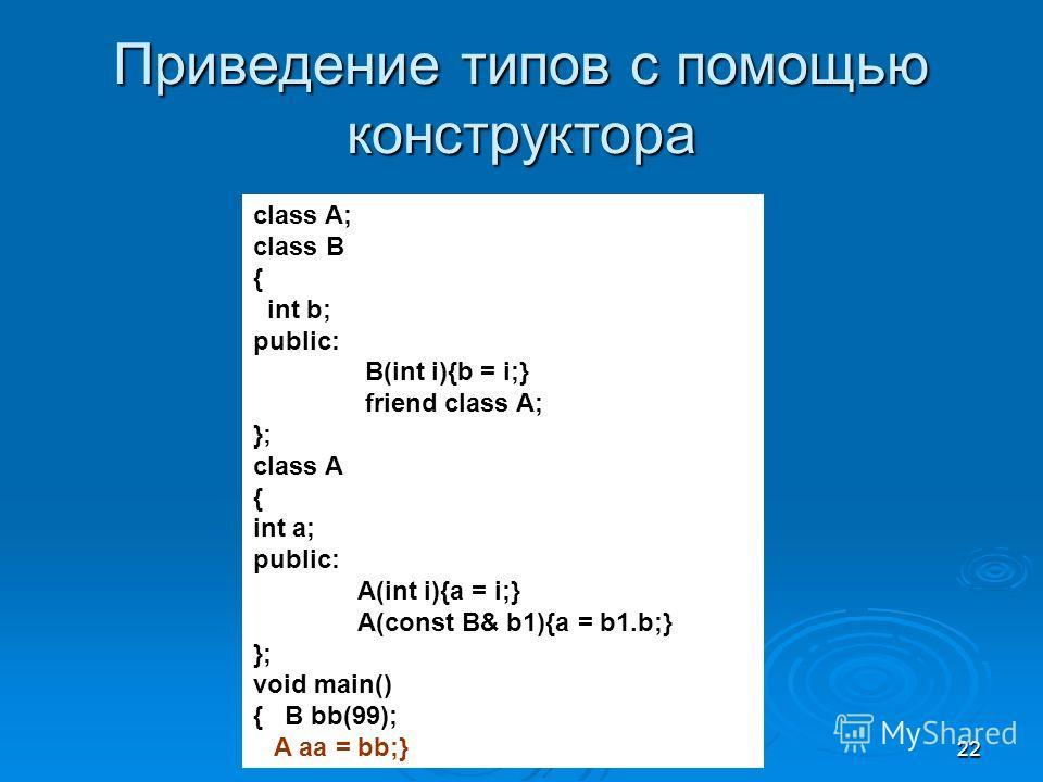 22 Приведение типов с помощью конструктора class A; class B { int b; public: B(int i){b = i;} friend class A; }; class A { int a; public: A(int i){a = i;} A(const B& b1){a = b1.b;} }; void main() { B bb(99); A aa = bb;}