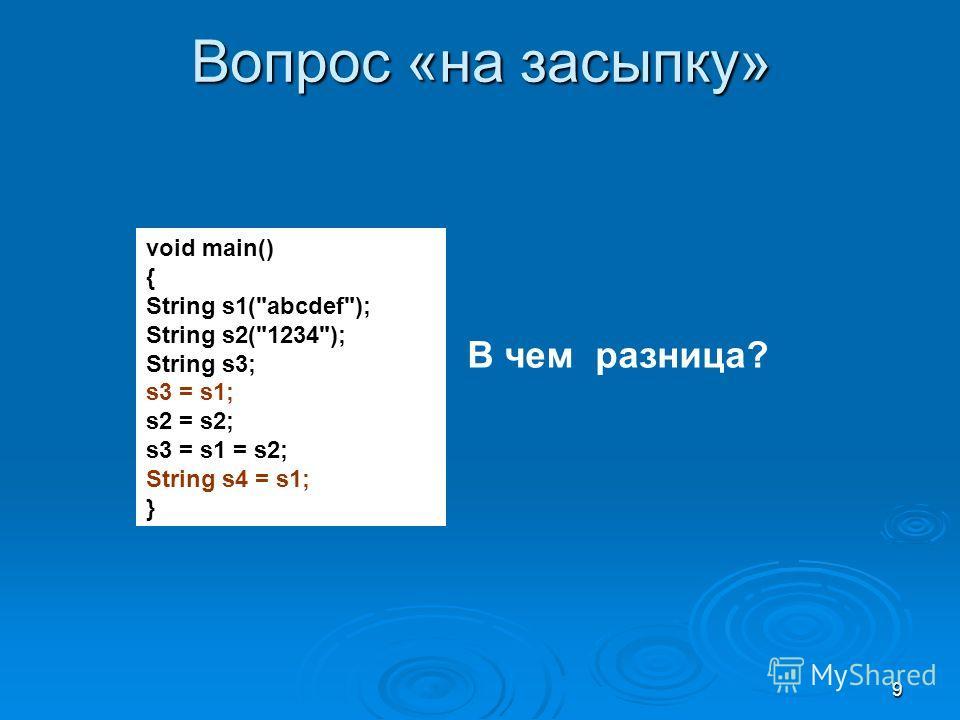 9 Вопрос «на засыпку» void main() { String s1(abcdef); String s2(1234); String s3; s3 = s1; s2 = s2; s3 = s1 = s2; String s4 = s1; } В чем разница?