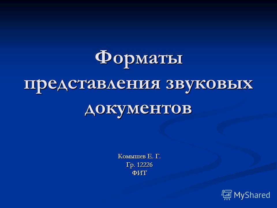 Форматы представления звуковых документов Комышев Е. Г. Гр. 12226 ФИТ
