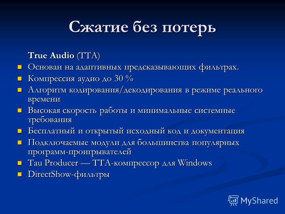 Сжатие без потерь True Audio (TTA) Основан на адаптивных предсказывающих фильтрах. Основан на адаптивных предсказывающих фильтрах. Компрессия аудио до 30 % Компрессия аудио до 30 % Алгоритм кодирования/декодирования в режиме реального времени Алгорит