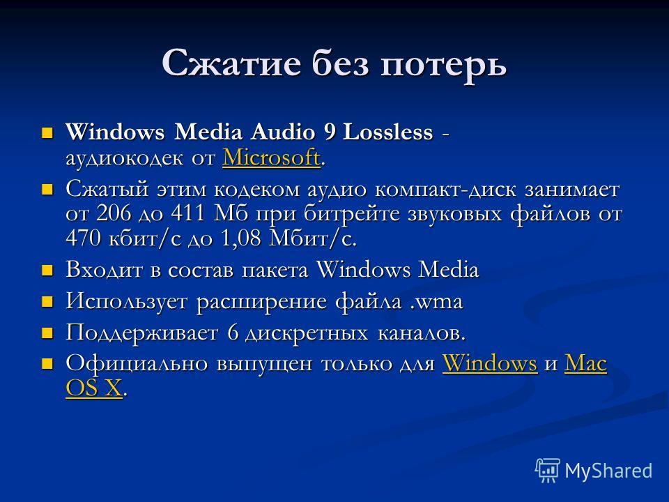 Сжатие без потерь Windows Media Audio 9 Lossless - аудиокодек от Microsoft. Windows Media Audio 9 Lossless - аудиокодек от Microsoft.Microsoft Сжатый этим кодеком аудио компакт-диск занимает от 206 до 411 Мб при битрейте звуковых файлов от 470 кбит/с