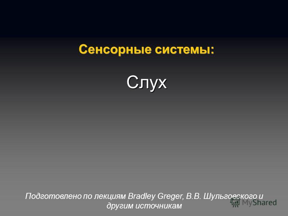 Подготовлено по лекциям Bradley Greger, В.В. Шульговского и другим источникам Сенсорные системы: Слух