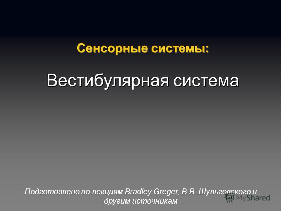 Подготовлено по лекциям Bradley Greger, В.В. Шульговского и другим источникам Сенсорные системы: Вестибулярная система