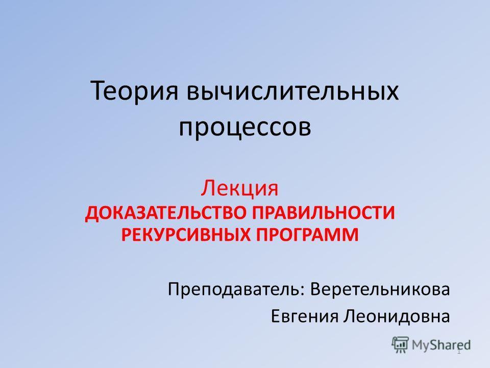 Теория вычислительных процессов Лекция ДОКАЗАТЕЛЬСТВО ПРАВИЛЬНОСТИ РЕКУРСИВНЫХ ПРОГРАММ Преподаватель: Веретельникова Евгения Леонидовна 1