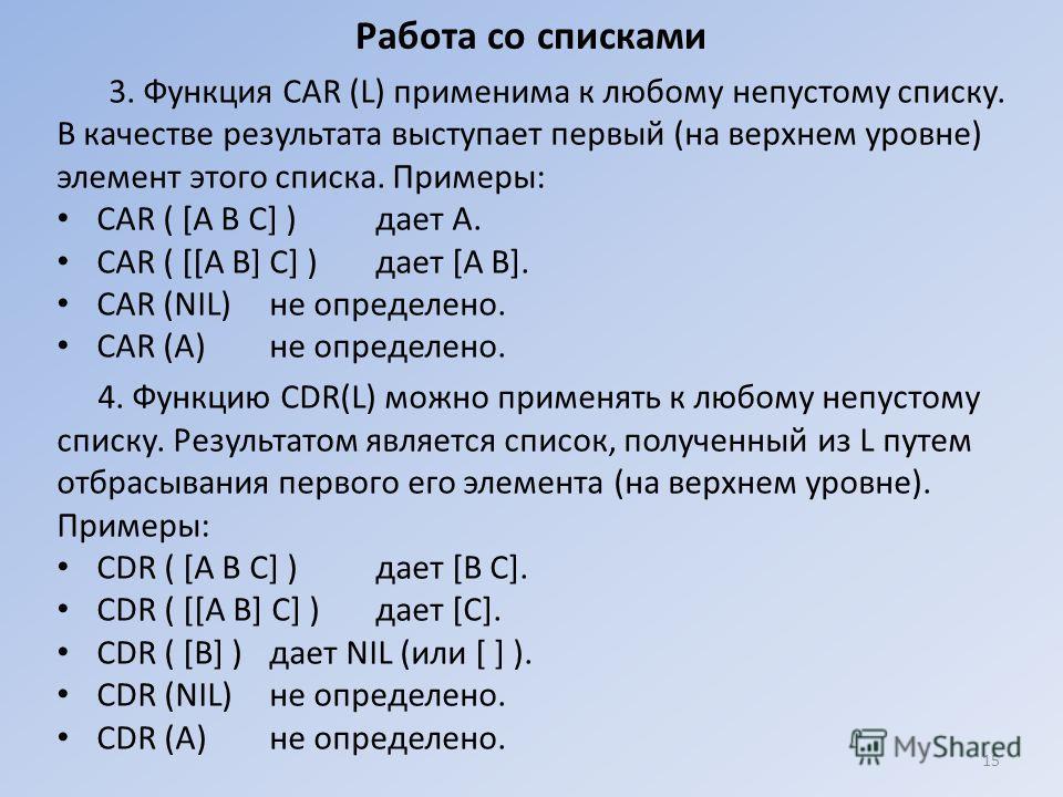 Работа со списками 3. Функция CAR (L) применима к любому непустому списку. В качестве результата выступает первый (на верхнем уровне) элемент этого списка. Примеры: CAR ( [А В С] ) дает А. CAR ( [[А В] С] ) дает [А В]. CAR (NIL)не определено. CAR (А)