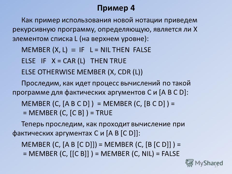 Пример 4 Как пример использования новой нотации приведем рекурсивную программу, определяющую, является ли X элементом списка L (на верхнем уровне): МЕМВЕR (Х, L) IF L = NIL ТНЕN FALSE ЕLSЕ IF Х = САR (L) ТНЕN TRUE ЕLSЕ ОТНЕRWISЕ МЕМВЕR (X, CDR (L)) П