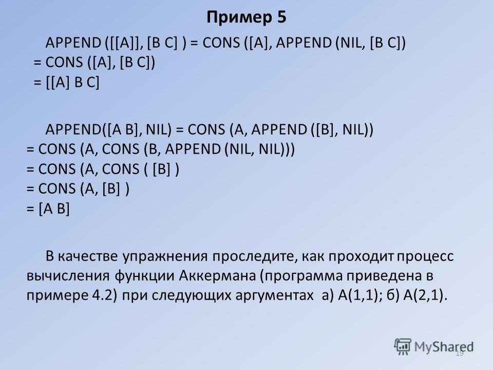 Пример 5 АРРЕND ([[А]], [В С] ) = СОNS ([А], АРРЕND (NIL, [В С]) = СОNS ([А], [В С]) = [[А] В С] АРРЕND([А В], NIL) = СОNS (А, АРРЕND ([В], NIL)) = СОNS (А, СОNS (В, АРРЕND (NIL, NIL))) = СОNS (А, СОNS ( [В] ) = СОNS (А, [В] ) = [А В] В качестве упра