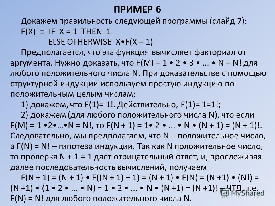ПРИМЕР 6 Докажем правильность следующей программы (слайд 7): F(Х) IF X = 1 ТНЕN 1 ЕLSЕ ОТНЕRWISЕ XF(Х – 1) Предполагается, что эта функция вычисляет факториал от аргумента. Нужно доказать, что F(М) = 1 2 3... N = N! для любого положительного числа N.