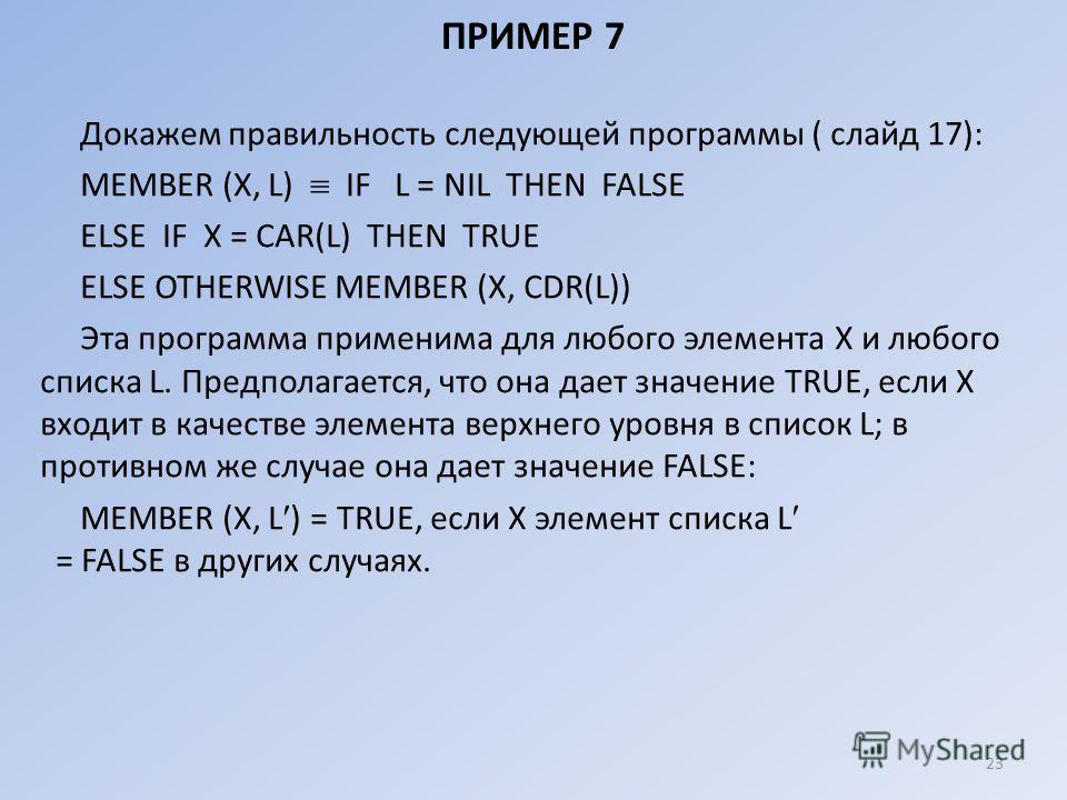 ПРИМЕР 7 Докажем правильность следующей программы ( слайд 17): МЕМВЕR (Х, L) IF L = NIL THEN FALSЕ ЕLSЕ IF Х = CAR(L) ТНЕN TRUE ЕLSЕ ОТНЕRWISЕ МЕМВЕR (X, CDR(L)) Эта программа применима для любого элемента X и любого списка L. Предполагается, что она