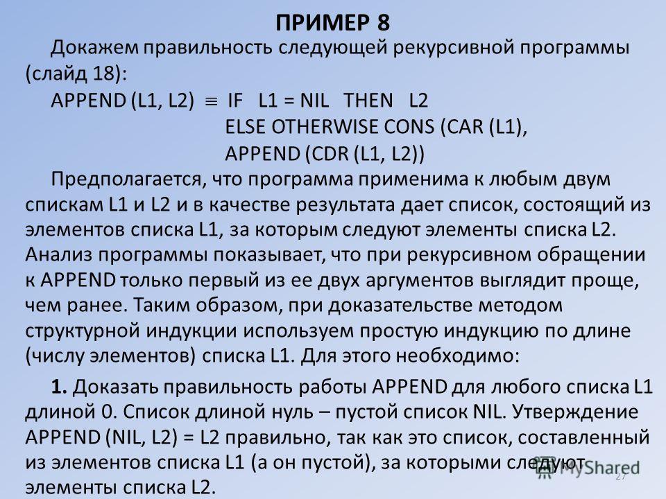 ПРИМЕР 8 Докажем правильность следующей рекурсивной программы (слайд 18): АРРЕND (L1, L2) IF L1 = NIL ТНЕN L2 ЕLSЕ ОТНЕRWISE СONS (CAR (L1), АРРЕND (CDR (L1, L2)) Предполагается, что программа применима к любым двум спискам L1 и L2 и в качестве резул
