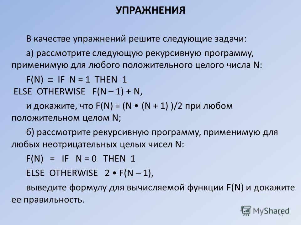 УПРАЖНЕНИЯ В качестве упражнений решите следующие задачи: а) рассмотрите следующую рекурсивную программу, применимую для любого положительного целого числа N: F(N) IF N = 1 ТНЕN 1 ЕLSЕ ОТНЕRWISЕ F(N – 1) + N, и докажите, что F(N) = (N (N + 1) )/2 при