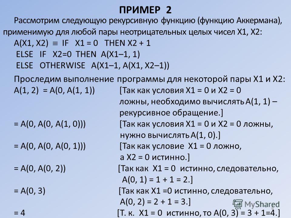 ПРИМЕР 2 Рассмотрим следующую рекурсивную функцию (функцию Аккермана), применимую для любой пары неотрицательных целых чисел X1, Х2 : А(Х1, Х2) IF X1 = 0 THEN Х2 + 1 ELSE IF Х2=0 THEN А(Х1–1, 1) ELSE OTHERWISE А(Х1–1, А(Х1, Х2–1)) Проследим выполнени