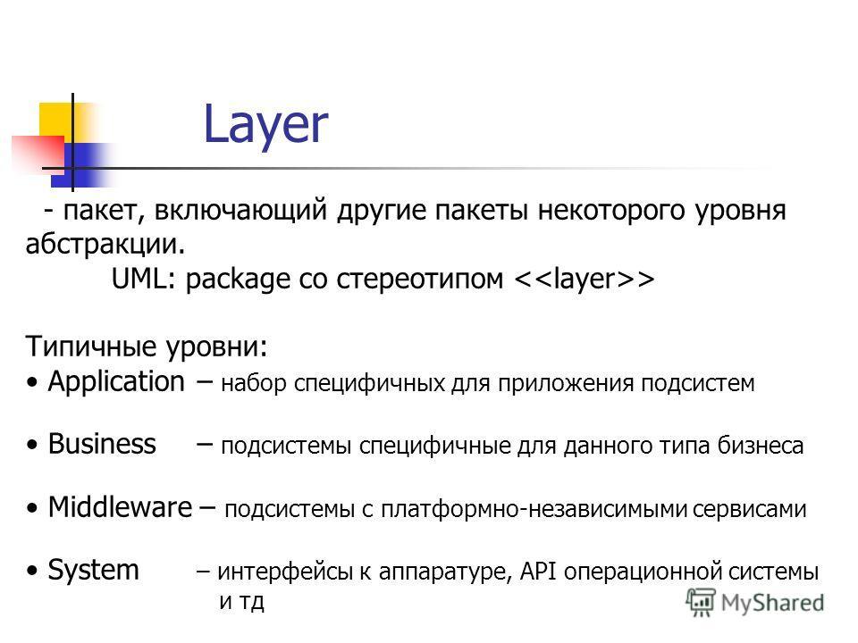 Layer - пакет, включающий другие пакеты некоторого уровня абстракции. UML: package со стереотипом > Типичные уровни: Application – набор специфичных для приложения подсистем Business – подсистемы специфичные для данного типа бизнеса Middleware – подс