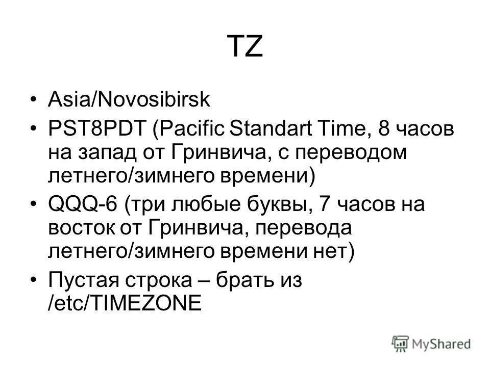 TZ Asia/Novosibirsk PST8PDT (Pacific Standart Time, 8 часов на запад от Гринвича, с переводом летнего/зимнего времени) QQQ-6 (три любые буквы, 7 часов на восток от Гринвича, перевода летнего/зимнего времени нет) Пустая строка – брать из /etc/TIMEZONE