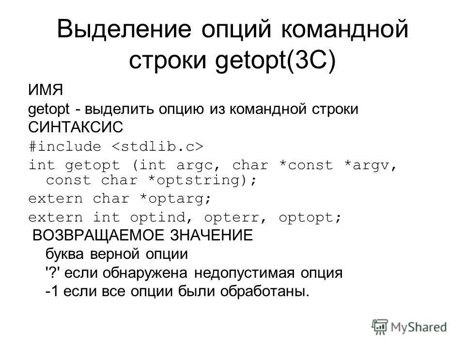 Выделение опций командной строки getopt(3C) ИМЯ getopt - выделить опцию из командной строки СИНТАКСИС #include int getopt (int argc, char *const *argv, const char *optstring); extern char *optarg; extern int optind, opterr, optopt; ВОЗВРАЩАЕМОЕ ЗНАЧЕ