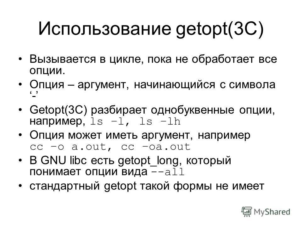 Использование getopt(3C) Вызывается в цикле, пока не обработает все опции. Опция – аргумент, начинающийся с символа - Getopt(3C) разбирает однобуквенные опции, например, ls –l, ls –lh Опция может иметь аргумент, например cc –o a.out, cc –oa.out В GNU