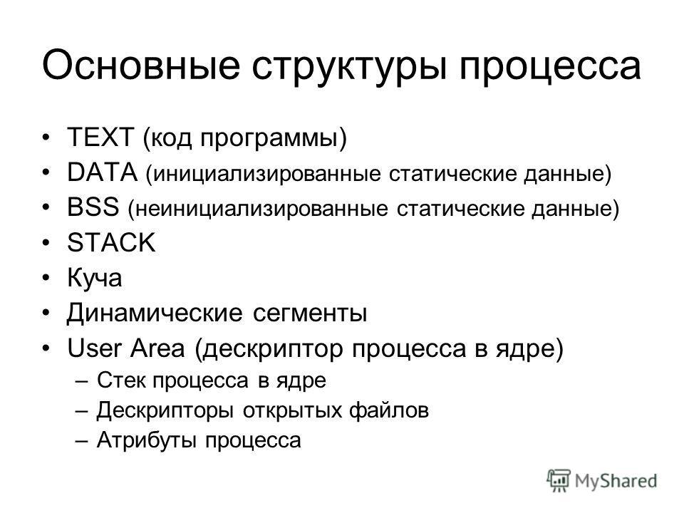 Основные структуры процесса TEXT (код программы) DATA (инициализированные статические данные) BSS (неинициализированные статические данные) STACK Куча Динамические сегменты User Area (дескриптор процесса в ядре) –Стек процесса в ядре –Дескрипторы отк