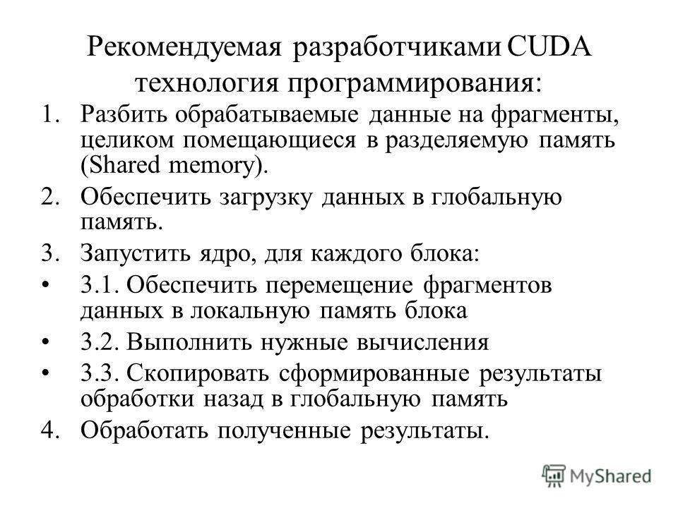 Рекомендуемая разработчиками CUDA технология программирования: 1.Разбить обрабатываемые данные на фрагменты, целиком помещающиеся в разделяемую память (Shared memory). 2.Обеспечить загрузку данных в глобальную память. 3.Запустить ядро, для каждого бл