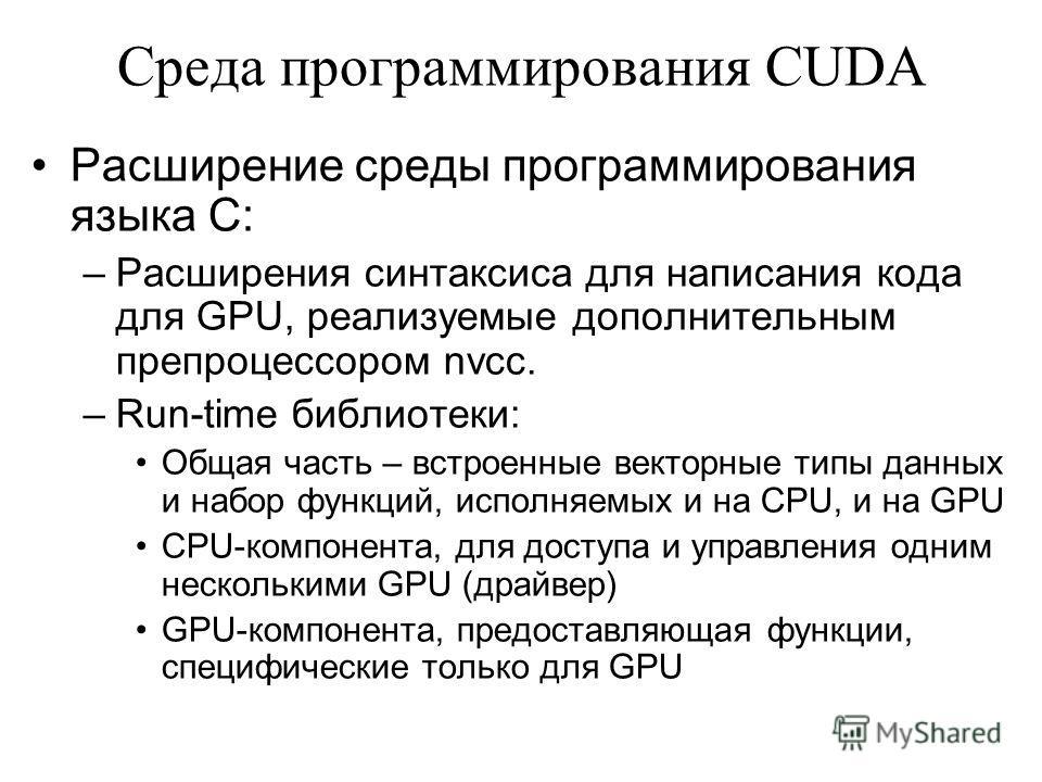 Среда программирования CUDA Расширение среды программирования языка C: –Расширения синтаксиса для написания кода для GPU, реализуемые дополнительным препроцессором nvcc. –Run-time библиотеки: Общая часть – встроенные векторные типы данных и набор фун