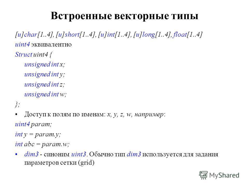 Встроенные векторные типы [u]char[1..4], [u]short[1..4], [u]int[1..4], [u]long[1..4], float[1..4] uint4 эквивалентно Struct uint4 { unsigned int x; unsigned int y; unsigned int z; unsigned int w; }; Доступ к полям по именам: x, y, z, w, например: uin