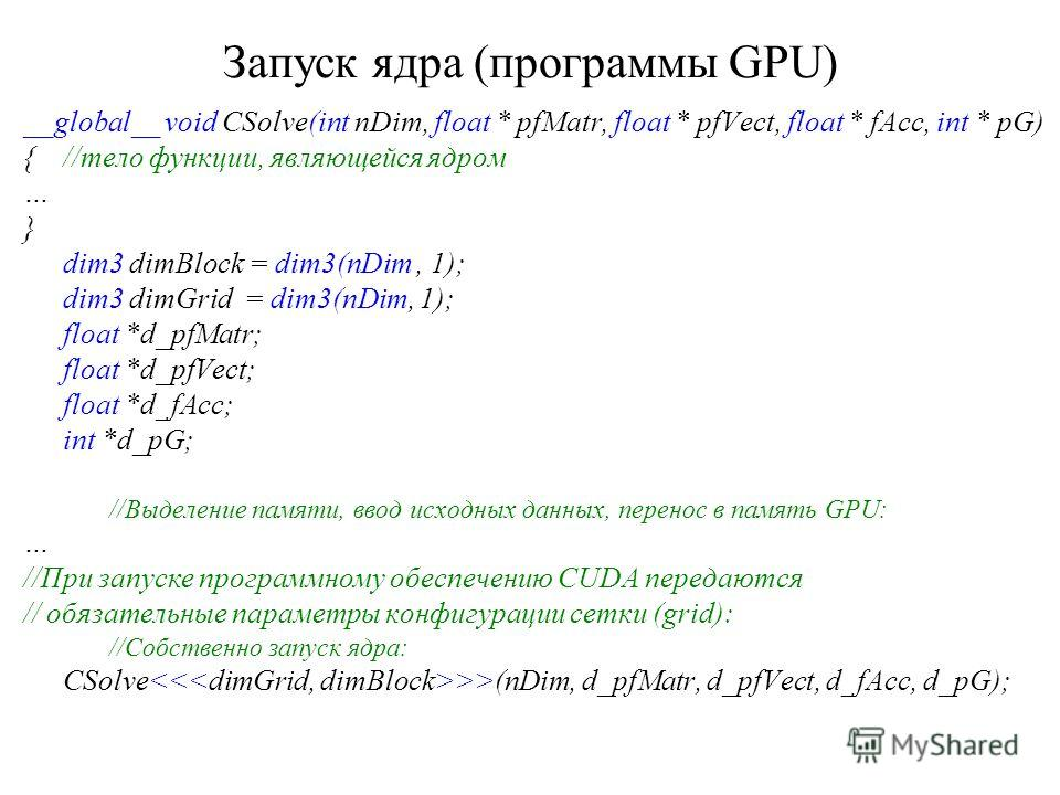 Запуск ядра (программы GPU) __global__ void CSolve(int nDim, float * pfMatr, float * pfVect, float * fAcc, int * pG) {//тело функции, являющейся ядром … } dim3 dimBlock = dim3(nDim, 1); dim3 dimGrid = dim3(nDim, 1); float *d_pfMatr; float *d_pfVect;