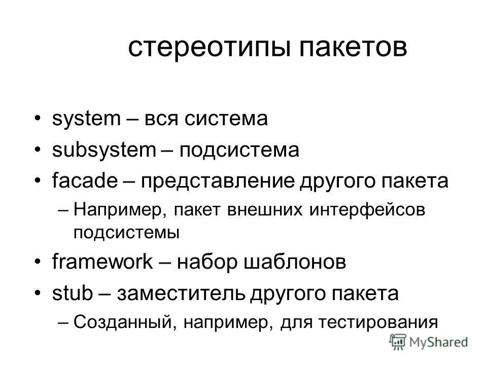 стереотипы пакетов system – вся система subsystem – подсистема facade – представление другого пакета –Например, пакет внешних интерфейсов подсистемы framework – набор шаблонов stub – заместитель другого пакета –Созданный, например, для тестирования