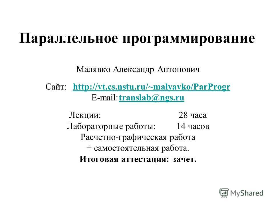 Параллельное программирование Малявко Александр Антонович Сайт:http://vt.cs.nstu.ru/~malyavko/ParProgrhttp://vt.cs.nstu.ru/~malyavko/ParProgr E-mail:translab@ngs.rutranslab@ngs.ru Лекции:28 часа Лабораторные работы:14 часов Расчетно-графическая работ